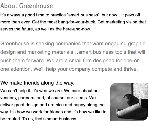 "About Greenhouse It's always a good time to practice ""smart business"", but now…it pays off more than ever. Get the most bang-for-your-buck. Get marketing vision that serves the future, as well as the here-and-now. Greenhouse is seeking companies that want engaging graphic design and marketing materials…smart business tools that will push them forward. We are a small firm designed for one-on-one attention. We'll help your company compete and thrive. We make friends along the way. We can't help it. It's who we are. We care about our vendors, partners, and, of course, our clients. We deliver great design and are nice and happy along the way. It's how we work for friends and it's how we like to be treated. To us, that's smart business."